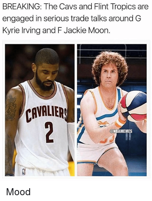 Cavs, Jackie Moon, and Kyrie Irving: BREAKING: The Cavs and Flint Tropics are  engaged in serious trade talks around G  Kyrie Irving and F Jackie Moon.  CAVALIER  @NBAMEMES Mood