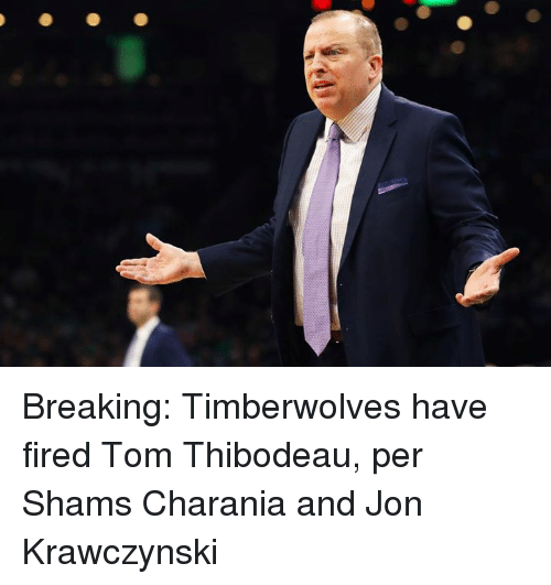 Timberwolves, Breaking, and Tom: Breaking: Timberwolves have fired Tom Thibodeau, per Shams Charania and Jon Krawczynski