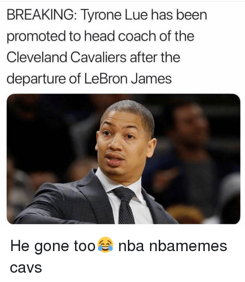 tyrone: BREAKING: Tyrone Lue has been  promoted to head coach of the  Cleveland Cavaliers after the  departure of LeBron James He gone too😂 nba nbamemes cavs