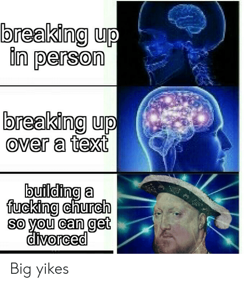yikes: breaking up  in person  breaking up  over a text  building a  fucking church  so you can get  divorced Big yikes