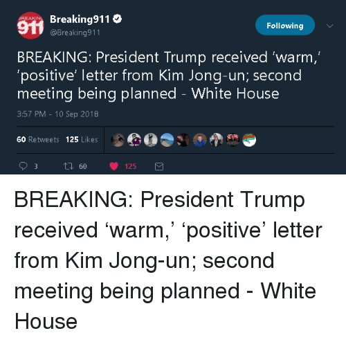 Kim Jong-Un, White House, and House: Breaking911  @Breaking911  Following  BREAKING: President Trump received 'warm  'positive' letter from Kim Jong-un; second  meeting being planned - White House  3:57 PM-10 Sep 2018  60 Retweets 125 Likes