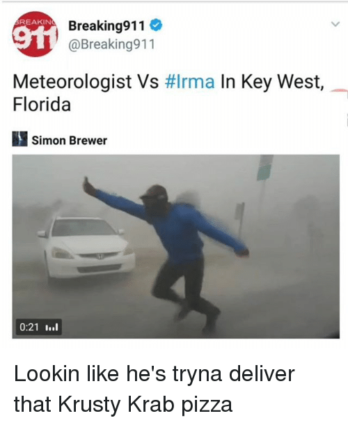 Memes, Pizza, and Florida: Breaking911  @Breaking911  REAKIN  Meteorologist Vs #Irma In Key West,  Florida  1 Simon Brewer  0:21 I..l Lookin like he's tryna deliver that Krusty Krab pizza
