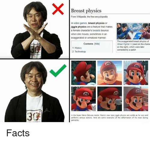 Facts, Memes, and Street Fighter: Breast physics  From Wikipedia, the free encyclopedia  In video games, breast physics or  Jiggle physics are a feature that makes  a female character's breasts bounce  when she moves, sometimes in an  exaggerated or unnatural manner  The exaggerated breast physics of  Street Fighter V (seen on the chara  on the right), which were later  corrected by a patch  Contents (hidel  1 History  2 Technology  In the Super Mario Odyssey trailer, Mario's new nose jogle physics are visible as he runs and  performs various actions, Here are some examples of the deformation of his nose during  gameplay Facts