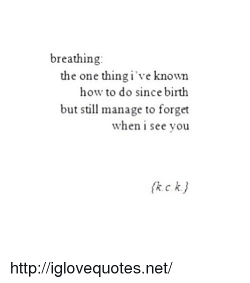 When I See You: breathing  the one thing i've known  how to do since birth  but still manage to forget  when i see you http://iglovequotes.net/