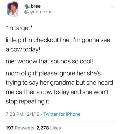 """Wont Stop: bree  @ayobreezus  """"in target*  little girl in checkout line: I'm gonna see  a cow today!  me: wooow that sounds so cool  mom of girl: please ignore her she's  trying to say her grandma but she hearod  me call her a cow today and she won't  stop repeating it  7:28 PM 2/1/19 Twitter for iPhone  197 Retweets 2,278 Likes"""