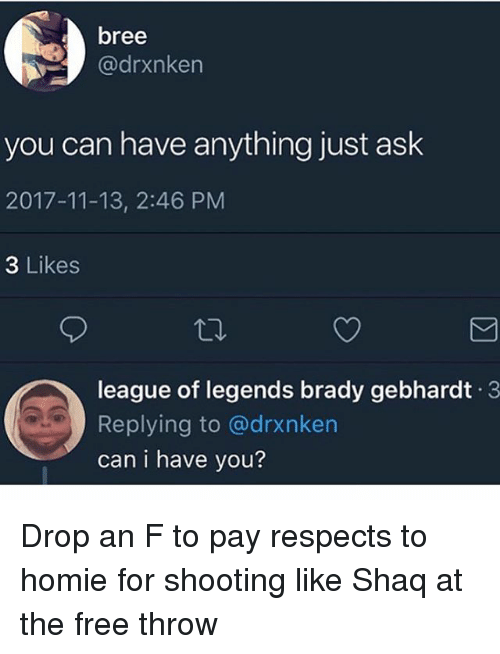 league of legends: bree  @drxnken  you can have anything just ask  2017-11-13, 2:46 PM  3 Likes  league of legends brady gebhardt 3  Replying to @drxnken  can i have you? Drop an F to pay respects to homie for shooting like Shaq at the free throw