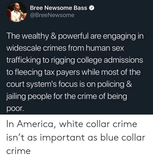 in america: Bree Newsome Bass  @BreeNewsome  The wealthy & powerful are engaging in  widescale crimes from human sex  trafficking to rigging college admissions  to fleecing tax payers while most of the  court system's focus is on policing &  jailing people for the crime of being  poor In America, white collar crime isn't as important as blue collar crime