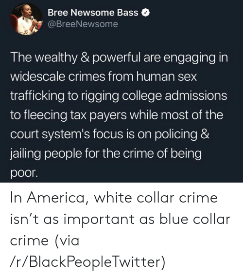 in america: Bree Newsome Bass  @BreeNewsome  The wealthy & powerful are engaging in  widescale crimes from human sex  trafficking to rigging college admissions  to fleecing tax payers while most of the  court system's focus is on policing &  jailing people for the crime of being  poor In America, white collar crime isn't as important as blue collar crime (via /r/BlackPeopleTwitter)
