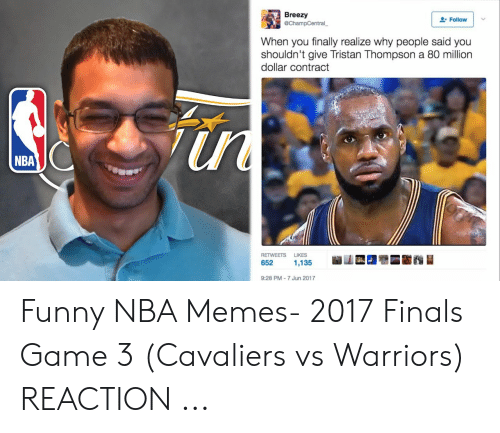 Vs Warriors: Breezy  Follow  @ChampCentral  When you finally realize why people said you  shouldn't give Tristan Thompson a 80 million  dollar contract  NBA  RETWEETS LIKES  9:28 PM-7 Jun 2017 Funny NBA Memes- 2017 Finals Game 3 (Cavaliers vs Warriors) REACTION ...