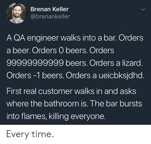 Beer, Time, and Asks: Brenan Keller  @brenankeller  A QA engineer walks into a bar. Orders  a beer. Orders 0 beers. Orders  99999999999 beers. Orders a lizard.  Orders -1 beers. Orders a ueicbksjdhd.  First real customer walks in and asks  where the bathroom is. The bar bursts  into flames, killing everyone. Every time.
