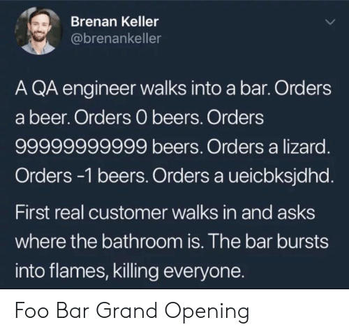 Beer, Grand, and Asks: Brenan Keller  @brenankeller  A QA engineer walks into a bar. Orders  a beer. Orders 0 beers. Orders  99999999999 beers. Orders a lizard.  Orders-1 beers. Orders a ueicbksjdhd.  First real customer walks in and asks  where the bathroom is. The bar bursts  into flames, killing everyone. Foo Bar Grand Opening