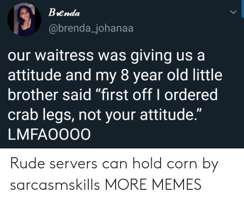 """Dank, Memes, and Rude: Brenda  @brenda_johanaa  our waitress was giving us a  attitude and my 8 year old little  brother said """"first off I ordered  crab legs, not your attitude.""""  LMFAO000 Rude servers can hold corn by sarcasmskills MORE MEMES"""