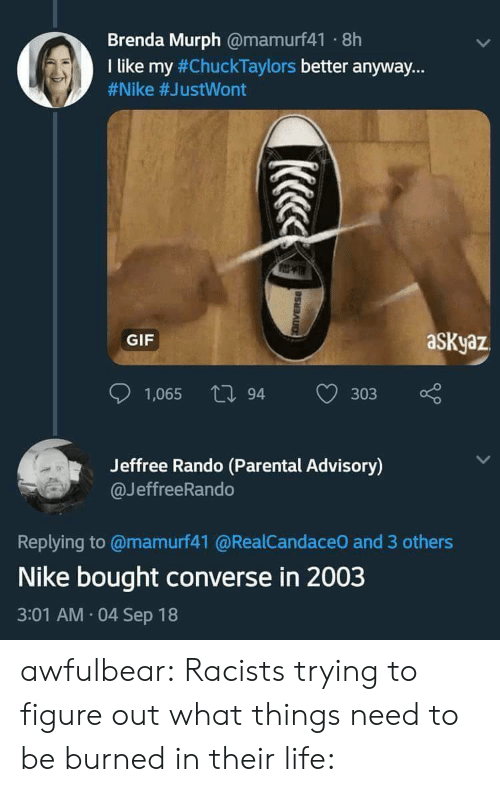 """Gif, Life, and Nike: Brenda Murph @mamurf41 8h  I like my #ChuckTaylors better anyway.""""  #Nike #JustWont  GIF  aSKyaz  1,065 tl 94  303  Jeffree Rando (Parental Advisory)  @JeffreeRando  Replying to @mamurf41 @RealCandaceO and 3 others  Nike bought converse in 2003  3:01 AM 04 Sep 18 awfulbear:  Racists trying to figure out what things need to be burned in their life:"""