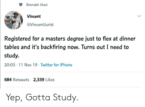 Masters: Brendah liked  Vincent  @VincentJurist  Registered for a masters degree just to flex at dinner  tables and it's backfiring now. Turns out I need to  study.  20:03 11 Nov 19 Twitter for iPhone  684 Retweets 2,339 Likes Yep, Gotta Study.