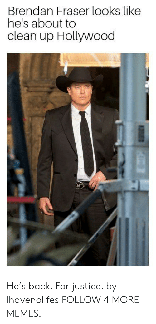 Brendan Fraser: Brendan Fraser looks like  he's about to  clean up Hollywood He's back. For justice. by Ihavenolifes FOLLOW 4 MORE MEMES.