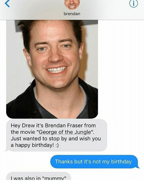 """Brendan Fraser: brendan  Hey Drew it's Brendan Fraser from  the movie """"George of the Jungle"""".  Just wanted to stop by and wish you  a happy birthday! :)  Thanks but it's not my birthday  I was also in """"mummv"""""""