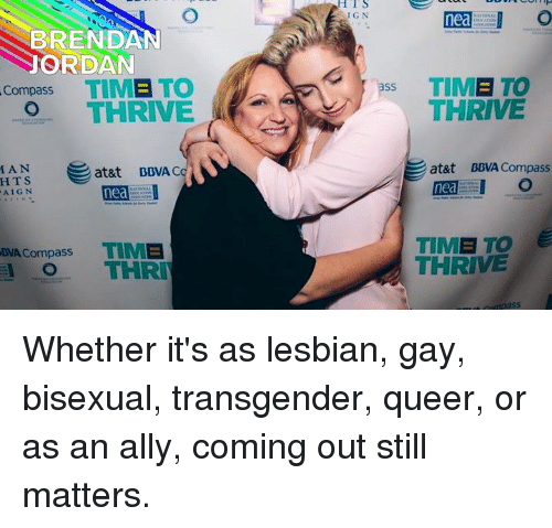 Bisexu: BRENDAN  ORDAN  Compass  TIME TO  O THRIVE  MAN  at&t BBVA C  HTS  nea  AIGN  Compass TIME  DVA THRIN  S  nea I O  Pss TIME TO  THRIVE  at&t BBVA Compass  nea  TIME TO  THRIVE Whether it's as lesbian, gay, bisexual, transgender, queer, or as an ally, coming out still matters.