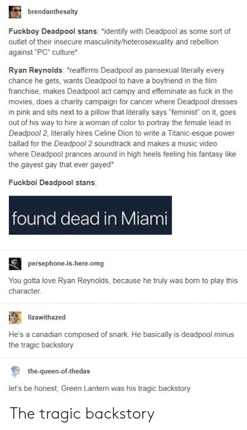 """heterosexuality: brendanthesalty  Fuckboy Deadpool stans: """"identify with Deadpool as some sort of  outlet of their insecure masculinity/heterosexuality and rebellion  against """"PC"""" culture  Ryan Reynolds: reaffirms Deadpool as pansexual literally every  chance he gets, wants Deadpool to have a boyfriend in the film  franchise, makes Deadpool act campy and effeminate as fuck in the  movies, does a charity campaign for cancer where Deadpool dresses  in pink and sits next to a pillow that literally says """"feminist"""" on it, goes  out of his way to hire a woman of color to portray the female lead in  Deadpool 2, literally hires Celine Dion to write a Titanic-esque power  ballad for the Deadpool 2 soundtrack and makes a music video  where Deadpool prances around in high heels feeling his fantasy like  the gayest gay that ever gayed*  Fuckboi Deadpool stans:  found dead in Miami  persephone-is-here-omg  You gotta love Ryan Reynolds, because he truly was born to play this  character.  ; -lizawithazed  .  He's a canadian composed of snark. He basically is deadpool minus  the tragic backstory  the-queen-of-thedas  let's be honest, Green Lantern was his tragic backstory The tragic backstory"""