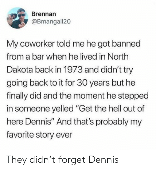 "Hell, Back, and Got: Brennan  @Bmangall20  My coworker told me he got banned  from a bar when he lived in North  Dakota back in 1973 and didn't try  going back to it for 30 years but he  finally did and the moment he stepped  in someone yelled ""Get the hell out of  here Dennis"" And that's probably my  favorite story ever They didn't forget Dennis"