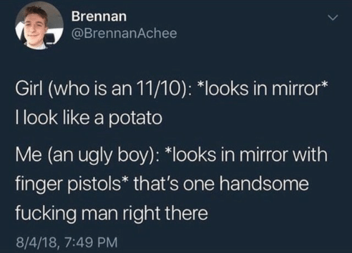 pistols: Brennan  @BrennanAchee  Girl (who is an 11/10): *looks in mirror*  I look like a potato  Me (an ugly boy): *looks in mirror with  finger pistols* that's one handsome  fucking man right there  8/4/18, 7:49 PM