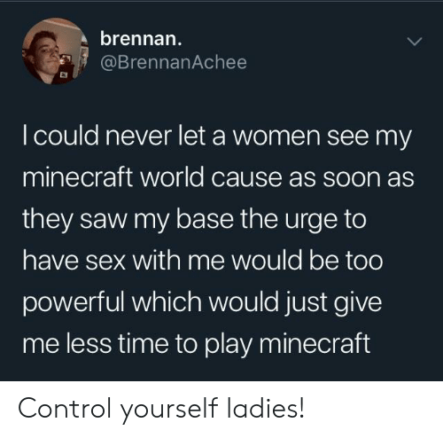 Play Minecraft: brennan  @BrennanAchee  I could never let a women see my  minecraft world cause as soon as  they saw my base the urge to  have sex with me would be too  powerful which would just give  me less time to play minecraft Control yourself ladies!