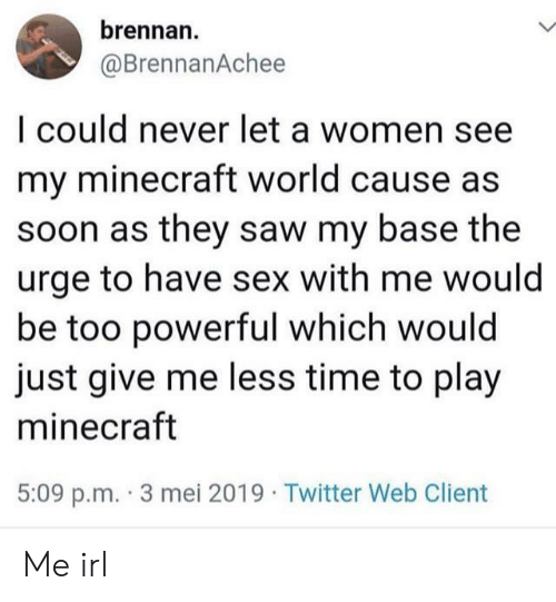 Play Minecraft: brennan.  @BrennanAchee  I could never let a women see  my minecraft world cause as  soon as they saw my base the  urge to have sex with me would  be too powerful which would  just give me less time to play  minecraft  5:09 p.m.-3 mei 2019 . Twitter Web Client Me irl