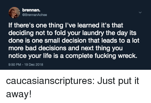 Bad Decisions: brennan.  @BrennanAchee  If there's one thing I've learned it's that  deciding not to fold your laundry the day its  done is one small decision that leads to a lot  more bad decisions and next thing you  notice your life is a complete fucking wreck.  9:50 PM-19 Dec 2018 caucasianscriptures:  Just put it away!