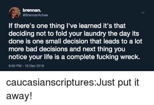 Bad Decisions: brennan.  @BrennanAchee  If there's one thing I've learned it's that  deciding not to fold your laundry the day its  done is one small decision that leads to a lot  more bad decisions and next thing you  notice your life is a complete fucking wreck.  9:50 PM-19 Dec 2018 caucasianscriptures:Just put it away!
