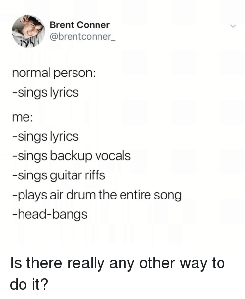 bangs: Brent Conner  @brentconner  normal person  -sings lyrics  me:  -sings lyrics  -sings backup vocals  -sings guitar riffs  plays air drum the entire song  -head-bangs Is there really any other way to do it?