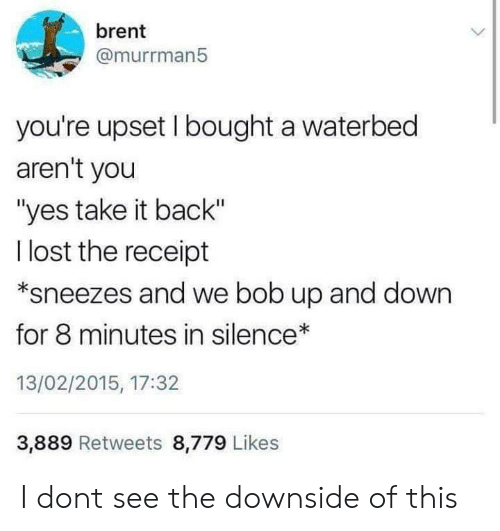 """8 Minutes: brent  @murrman5  you're upset I bought a waterbed  aren't you  """"yes take it back""""  l lost the receipt  *sneezes and we bob up and down  for 8 minutes in silence  13/02/2015, 17:32  3,889 Retweets 8,779 Likes I dont see the downside of this"""