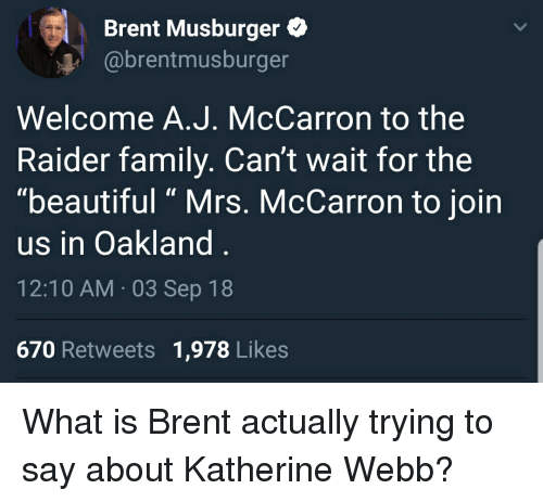"Beautiful, Family, and What Is: Brent Musburger  @brentmusburger  Welcome A.J. McCarron to the  Raider family. Can't wait for the  ""beautiful "" Mrs. McCarron to join  us in Oakland.  12:10 AM 03 Sep 18  670 Retweets 1,978 Likes"