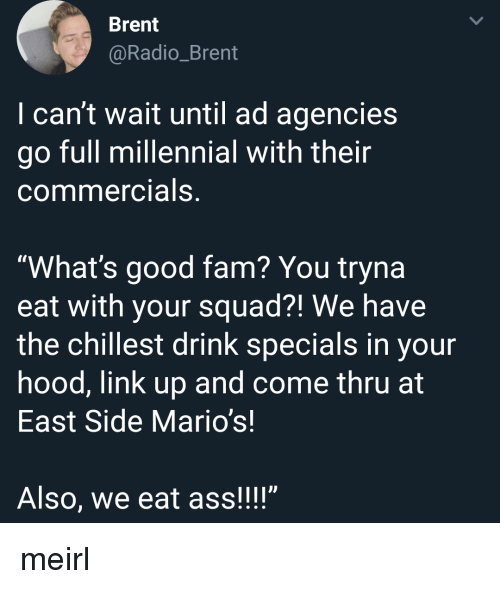 """whats good: Brent  @Radio_Brent  I can't wait until ad agencies  go full millennial with their  commercials,  """"What's good fam? You tryna  eat with your squad?! We have  the chillest drink specials in your  hood, link up and come thru at  East Side Mario's!  Also, we eat ass!!!"""" meirl"""
