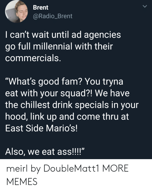 """whats good: Brent  @Radio_Brent  I can't wait until ad agencies  go full millennial with their  commercials,  """"What's good fam? You tryna  eat with your squad?! We have  the chillest drink specials in your  hood, link up and come thru at  East Side Mario's!  Also, we eat ass!!!"""" meirl by DoubleMatt1 MORE MEMES"""