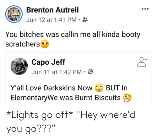 """Darkskins: Brenton Autrell  Jun 12 at 1:41 PM  You bitches was callin me all kinda booty  scratchers  Capo Jeff  Jun 11 at 1:42 PM  Y'all Love Darkskins Now  BUT In  ElementaryWe was Burnt Biscuits *Lights go off* """"Hey where'd you go???"""""""