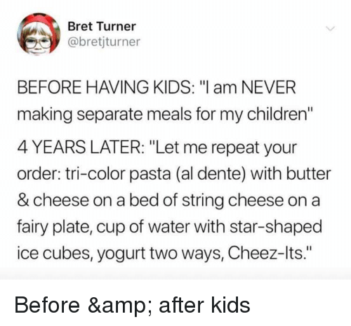 """Children, Funny, and Kids: Bret Turner  @bretjturner  BEFORE HAVING KIDS: """"l am NEVER  making separate meals for my children""""  4 YEARS LATER: """"Let me repeat your  order: tri-color pasta (al dente) with butter  & cheese on a bed of string cheese on a  fairy plate, cup of water with star-shaped  ice cubes, yogurt two ways, Cheez-lts."""" Before & after kids"""