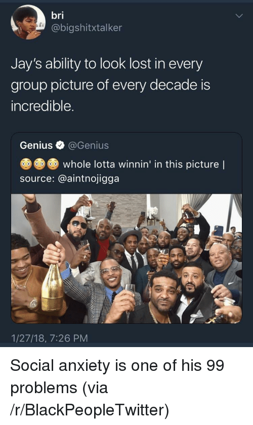 99 Problems, Blackpeopletwitter, and Lost: bri  @bigshitxtalker  Jay's ability to look lost in every  group picture of every decade is  incredible  Genius @Genius  whole lotta winnin' in this picture |  source: @aintnojigga  1/27/18, 7:26 PM <p>Social anxiety is one of his 99 problems (via /r/BlackPeopleTwitter)</p>