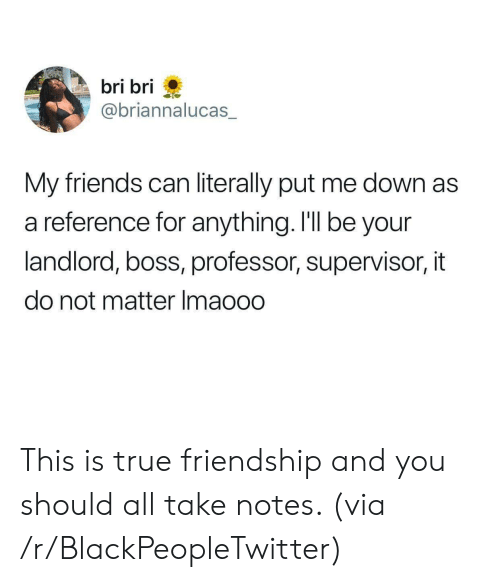supervisor: bri bri  @briannalucas  My friends can literally put me down as  a reference for anything. I'll be your  landlord, boss, professor, supervisor, it  do not matter Imaooo This is true friendship and you should all take notes. (via /r/BlackPeopleTwitter)