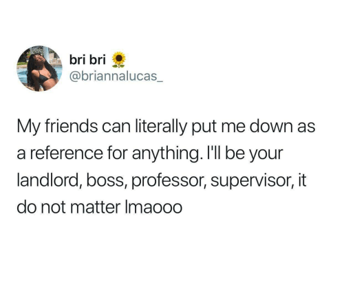 supervisor: bri bri  @briannalucas_  My friends can literally put me down as  a reference for anything. I'll be your  landlord, boss, professor, supervisor, it  do not matter Imaooo