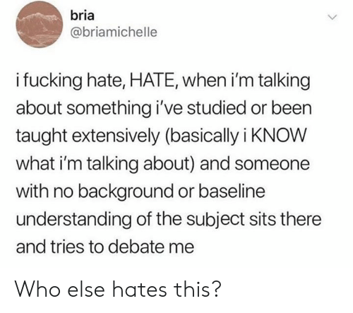 Understanding, Been, and Debate: bria  @briamichelle  ifucking hate, HATE, when i'm talking  about something i've studied or been  taught extensively (basically i KNOW  what i'm talking about) and someone  with no background or baseline  understanding of the subject sits there  and tries to debate me Who else hates this?