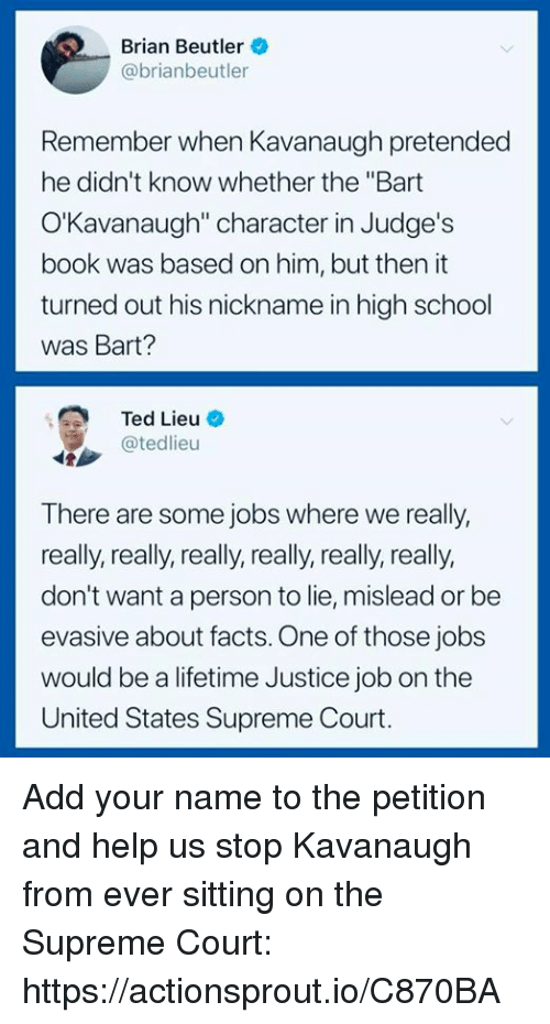 "really-really-really: Brian Beutler  @brianbeutler  Remember when Kavanaugh pretended  he didn't know whether the ""Bart  O'Kavanaugh"" character in Judge's  book was based on him, but then it  turned out his nickname in high school  was Bart?  Ted Lieu-  @tedlieu  There are some jobs where we really,  really, really, really, really, really, really,  don't want a person to lie, mislead or be  evasive about facts. One of those jobs  would be a lifetime Justice job on the  United States Supreme Court. Add your name to the petition and help us stop Kavanaugh from ever sitting on the Supreme Court: https://actionsprout.io/C870BA"