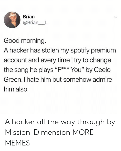 """Dank, Memes, and Target: Brian  @Brian_ L  Good morning.  A hacker has stolen my spotify premium  account and every time i try to change  the song he plays """"F. You' by Ceelo  I*  Green. I hate him but somehow admire  him also A hacker all the way through by Mission_Dimension MORE MEMES"""