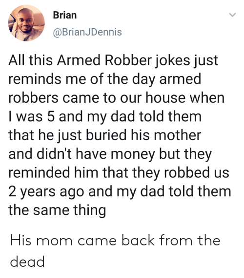 Reminded: Brian  @BrianJDennis  All this Armed Robber jokes just  reminds me of the day armed  robbers came to our house when  I was 5 and my dad told them  that he just buried his mother  and didn't have money but they  reminded him that they robbed us  2 years ago and my dad told them  the same thing His mom came back from the dead