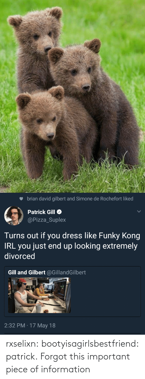 David: brian david gilbert and Simone de Rochefort liked  Patrick Gill  @Pizza_Suplex  Turns out if you dress like Funky Kong  IRL you just end up looking extremely  divorced  Gill and Gilbert @GillandGilbert  2:32 PM · 17 May 18 rxselixn:  bootyisagirlsbestfriend:  patrick.  Forgot this important piece of information