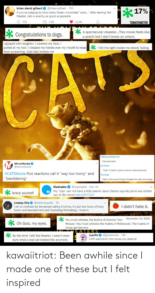 "David: brian david gilbert O @briamgilbert · 15h  17%  if you're judging by how many times i mumbled ""wow."" after leaving the  theater, cats is exactly as good as parasite  O 105  27 1.8K  22.6K  TOMATOMETER  A spectacular disaster...This movie feels like  a prank but I don't know on whom.  Congratulations to dogs.  I gasped with laughter, I covered my face, I  pulled at my hair, I clasped my hands over my mouth to keep  from screaming. Cats had broken me  * I felt the light inside me slowly fading.  CATE  Hollywood Reporter  Cat-astrophic.  MirrorMovies O  @MirrorMovies  LA Times  ""Cats"" is both a horror and an endurance test.  #CATSMovie first reactions call it ""way too horny"" and  ""bewildering""  The Beat  Cats is the worst thing to happen to cats since dogs.  Mashable O @mashable · Dec 16  M No, 'Cats' can not have a little salami: Jason Derulo says his penis was edited  brace yourself  out of the movie trib.al/PCFICBY  Lindsay Ellis O @thelindsayellis 7h  I am so confused by the people calling it boring. It's just two hours of body  horror and bewilderment and frustrating filmmaking. I loved it.  I didn't hate it.  You must witness the hubris of director Tom December 19, 2019  Hooper. You must witness the hubris of Hollywood. The hubris of  these performers.  X Oh God, my eyes.  JERS  JuanPa O @jpbrammer · 14h  CATS said here's the movie you deserve  * By the time I left the theater, I wasn't even  sure what a real cat looked like anymore. kawaiitriot:  Been awhile since I made one of these but I felt inspired"