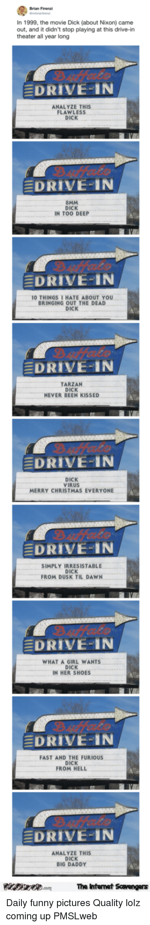 irresistable: Brian Firenzi  In 1999, the movie Dick (about Nixon) came  out, and it didn't stop playing at this drive-in  theater all year long  DRIVE-IN  ANALYZE THIS  FLAWLESS  DICK  EDRIVE-IN  8MM  DICK  IN TOO DEEP  EDRIVE-IN  0 THINGSI HATE ABOUT YOU  BRINGING OUT THE DEAD  DICK  EDRIVE-IN  TARZAN  DICK  NEVER BEEN KISSED  EDRIVE-IN  DICK  VIRUS  MERRY CHRISTMAS EVERYONE  DRIVE-IN  SIMPLY IRRESISTABLE  DICK  FROM DUSK TIL DAWN  DRIVE-IN  WHAT A GIRL WANTS  DICK  IN HER SHOES  DRIVE-IN  FAST AND THE FURIOUS  DICK  ROM HELL  EDRIVE-IN  ANALYZE THIS  DICK  BIG DADDY  The Ihtenet Scavengers <p>Daily funny pictures  Quality lolz coming up  PMSLweb </p>