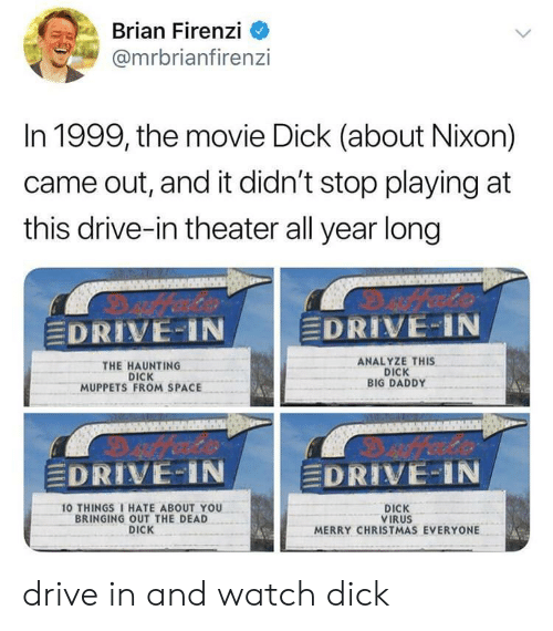 """10 Things I Hate About You: Brian Firenzi  @mrbrianfiren:zi  In 1999, the movie Dick (about Nixon)  came out, and it didn't stop playing at  this drive-in theater all year long  DRIVE-IN  EDRIVE-IN  THE HAUNTING  DICK  MUPPETS FROM SPACE  ANALYZE THIS  DICK  BIG DADDY  EDRIVE-IN  DRIVE:"""" i N  10 THINGS I HATE ABOUT YOU  BRINGING OUT THE DEAD  DICK  DICK  VIRUS  MERRY CHRISTMAS EVERYONE drive in and watch dick"""