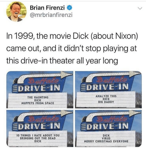 10 Things I Hate About You: Brian Firenzi  @mrbrianfirenzi  In 1999, the movie Dick (about Nixon)  came out, and it didn't stop playing at  this drive-in theater all year long  DRIVE-IN  DRIVE-1N  THE HAUNTING  DICK  MUPPETS FROM SPACE  ANALYZE THIS  DICK  BIG DADDY  DRIVE-IN  DRIVE-IN  10 THINGS I HATE ABOUT YOU  BRINGING OUT THE DEAD  DICK  DICK  VIRUS  MERRY CHRISTMAS EVERYONE
