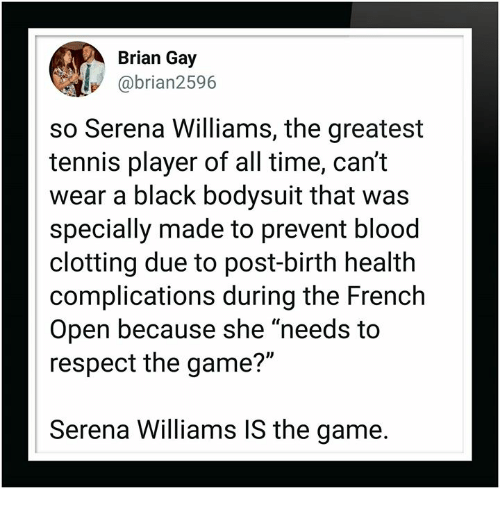 """Respect, Serena Williams, and The Game: Brian Gay  @brian2596  so Serena Williams, the greatest  tennis player of all time, can't  wear a black bodysuit that was  specially made to prevent blood  clotting due to post-birth health  complications during the French  Open because she """"needs to  respect the game?""""  Serena Williams IS the game."""