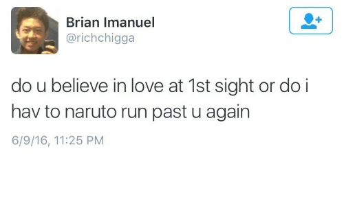Love, Naruto, and Run: Brian Imanuel  @richchigga  do u believe in love at 1st sight or do i  hav to naruto run past u again  6/9/16, 11:25 PM