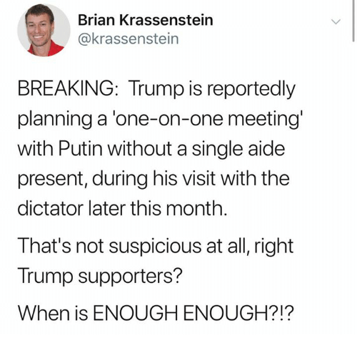 Putin, Trump, and Single: Brian Krassenstein  @krassenstein  BREAKING: Trump is reportedly  planning a 'one-on-one meeting  with Putin without a single aide  present, during his visit with the  dictator later this month.  That's not suspicious at all, right  Trump supporters?  When is ENOUGH ENOUGH?!?